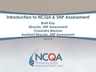 Introduction to NCQA  SNP Assessment  Brett Kay Director, SNP Assessment Casandra Monroe Assistant Director, SNP Assessm