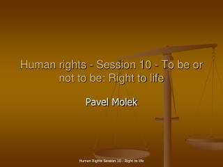 Human rights - Session 10 -  To be or not to be: Right to life