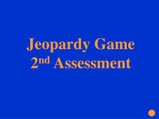 Jeopardy Game  2 nd  Assessment