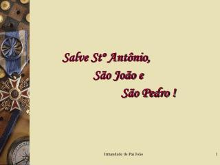 Salve Stº Antônio,     São João e       São Pedro !