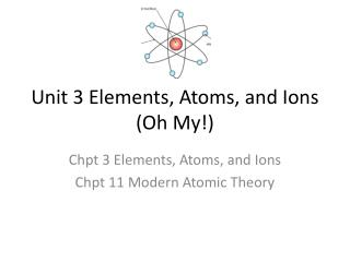Unit  3 Elements , Atoms, and Ions (Oh My!)