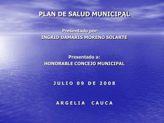 PLAN DE SALUD MUNICIPAL Presentado por: INGRID DAMARIS MORENO SOLARTE Presentado a: