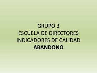 GRUPO 3 ESCUELA DE DIRECTORES INDICADORES DE CALIDAD ABANDONO