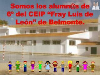"""Somos los  alumn@s  de 6º del CEIP """"Fray Luis de León"""" de Belmonte."""