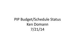 PIP Budget/Schedule Status Ken Domann 7/21/14