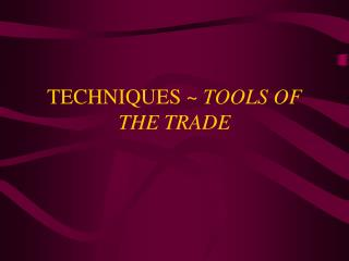 TECHNIQUES ~  TOOLS OF THE TRADE