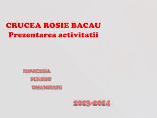 CRUCEA ROSIE BACAU Prezentarea activitatii