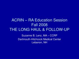 ACRIN – RA Education Session Fall 2008 THE LONG HAUL & FOLLOW-UP