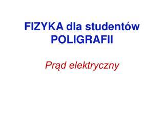 FIZYKA dla studentów POLIGRAFII Prąd elektryczny