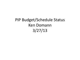 PIP Budget/Schedule Status Ken Domann 3/27/13