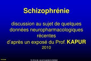 Schizophr nie  discussion au sujet de quelques donn es neuropharmacologiques r centes  d apr s un expos  du Prof. KAPUR