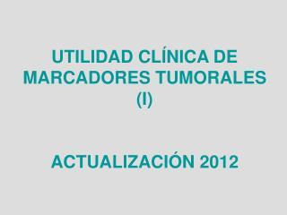 UTILIDAD CL�NICA DE MARCADORES TUMORALES (I) ACTUALIZACI�N 2012