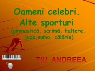 Oameni celebri.      Alte sporturi    (gimnastică, scrimă, haltere,           judo,sumo, călărie)