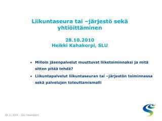 Liikuntaseura tai –järjestö sekä yhtiöittäminen 28.10.2010 Heikki Kahakorpi, SLU