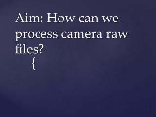 Aim: How can we process camera raw files?