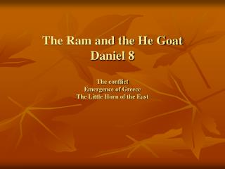 The Ram and the He Goat Daniel 8 The conflict Emergence of Greece The Little Horn of the East