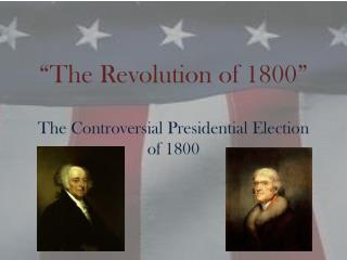 """The Revolution of 1800"" The Controversial Presidential Election of 1800"