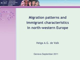 Migration patterns and  immigrant characteristics  in north-western Europe Helga A.G. de Valk