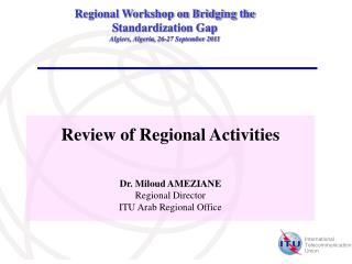 Review of Regional Activities Dr. Miloud AMEZIANE Regional Director ITU Arab Regional Office