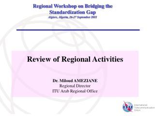 Review of Regional Activities Dr. Miloud AMEZIANE Regional Director ITU Arab Regional Office