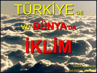 TÜRKİYE 'DE ve DÜNYA 'DA İKLİM