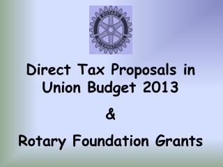 Direct Tax Proposals in Union Budget 2013 & Rotary Foundation Grants