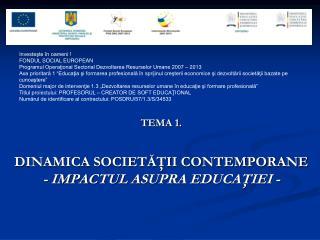TEMA 1. DINAMICA SOCIETĂŢII CONTEMPORANE  - IMPACTUL ASUPRA EDUCAŢIEI -