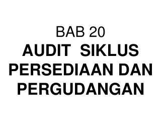 BAB 20  AUDIT  SIKLUS PERSEDIAAN DAN PERGUDANGAN
