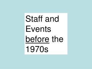 Staff and Events  before  the 1970s