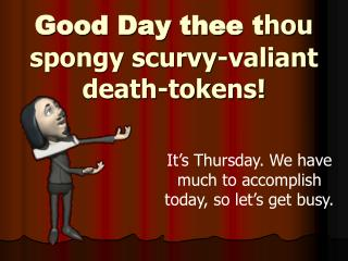 Good Day thee t hou spongy scurvy-valiant death-tokens!