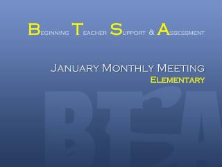 B eginning T eacher S upport & A ssessment January Monthly Meeting Elementary