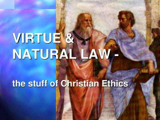 VIRTUE & NATURAL LAW - the stuff of Christian Ethics