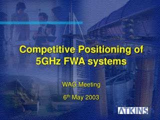 Competitive Positioning of 5GHz FWA systems  WAG Meeting 6 th  May 2003