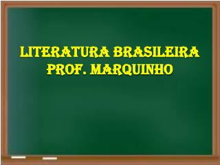 LITERATURA BRASILEIRA PROF. MARQUINHO