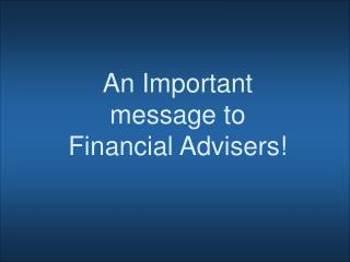 An Important message to Financial Advisers!