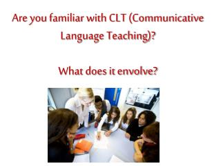 Are you familiar with CLT (Communicative Language Teaching)? What does it envolve?