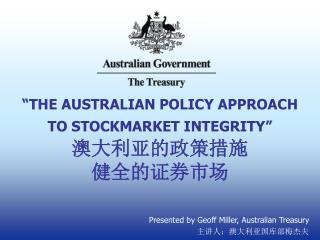 """THE AUSTRALIAN POLICY APPROACH  TO STOCKMARKET INTEGRITY"" 澳大利亚的政策措施 健全的证券市场"