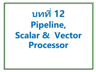 บทที่ 12 Pipeline,  Scalar &  Vector Processor