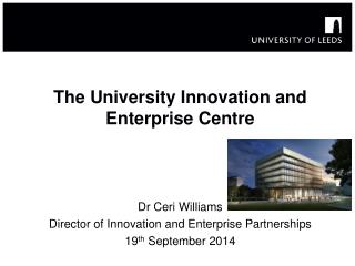 The University  I nnovation and Enterprise Centre Dr Ceri Williams