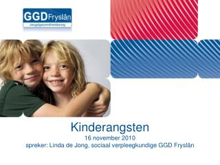 Kinderangsten 16 november 2010 spreker: Linda de Jong, sociaal verpleegkundige GGD Fryslân
