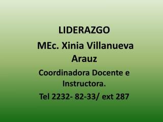 LIDERAZGO  MEc. Xinia Villanueva Arauz Coordinadora Docente e Instructora.