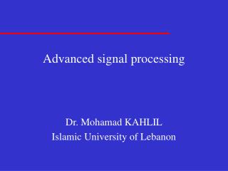 Advanced signal processing    Dr. Mohamad KAHLIL Islamic University of Lebanon