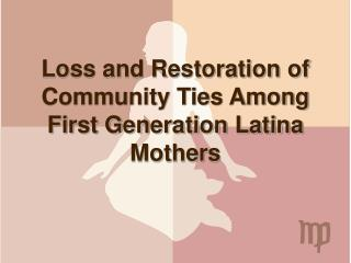 Loss and Restoration of Community Ties Among First Generation Latina Mothers