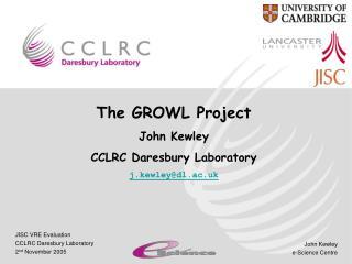 The GROWL Project John Kewley CCLRC Daresbury Laboratory j.kewley@dl.ac.uk