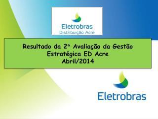 Resultado  da  2 ª Avaliação  da  Gestão Estratégica ED  Acre Abril /2014