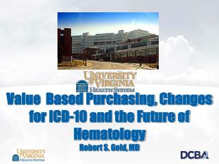 Value  Based Purchasing, Changes for ICD-10 and the Future of Hematology Robert S. Gold, MD