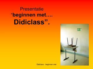 """Presentatie  """" beginnen met….  Didiclass""""."""