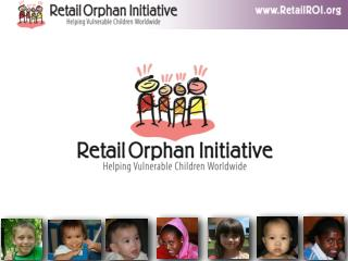 The Retail Orphan Initiative RetailROI  has been organized to raise awareness  and bring real solutions to help the more