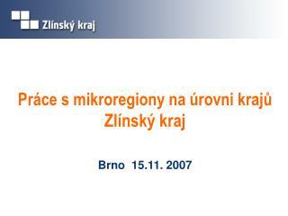 Práce s mikroregiony na úrovni krajů Zlínský kraj Brno  15.11. 2007