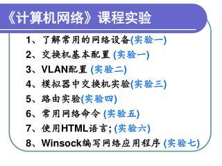 1 、了解常用的网络设备 ( 实验一 ) 2 、交换机基本配置  ( 实验一 ) 3 、 VLAN 配置  ( 实验二 ) 4 、模拟器中交换机实验 ( 实验三 ) 5 、路由实验 ( 实验四 )